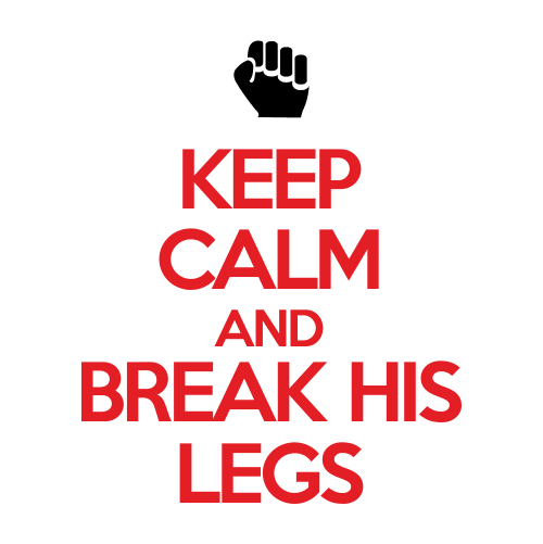 Keep Calm and Break his Legs